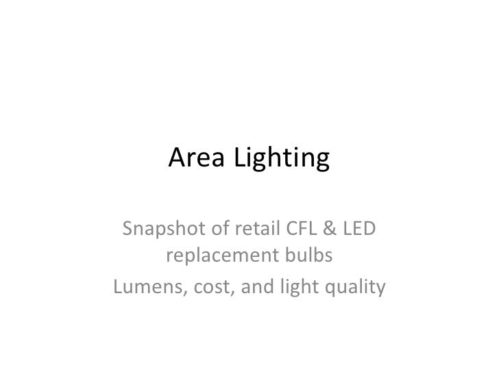 Area Lighting   Snapshot of retail CFL & LED      replacement bulbs Lumens, cost, and light quality