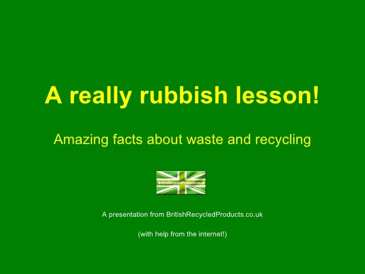 A really rubbish lesson! Amazing facts about waste and recycling A presentation from BritishRecycledProducts.co.uk (with h...