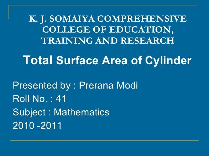 K. J. SOMAIYA COMPREHENSIVE COLLEGE OF EDUCATION, TRAINING AND RESEARCH <ul><li>Total  Surface Area of Cylinder </li></ul>...