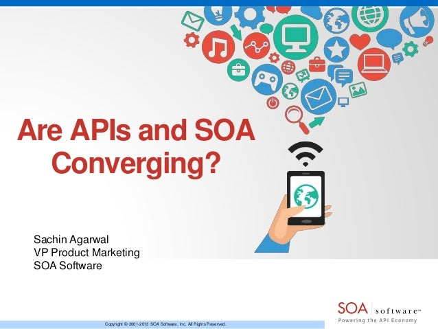 Are APIs and SOA Converging? Sachin Agarwal VP Product Marketing SOA Software  Copyright © 2001-2013 SOA Software, Inc. Al...