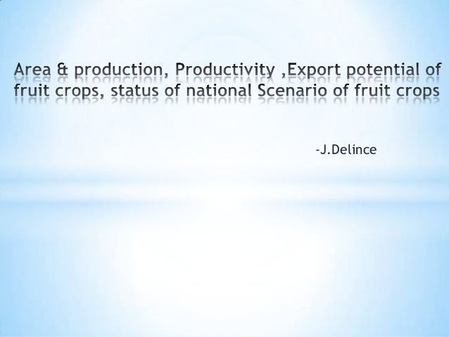 Area & production, productivity,export potential,and national scenario of fruit crops