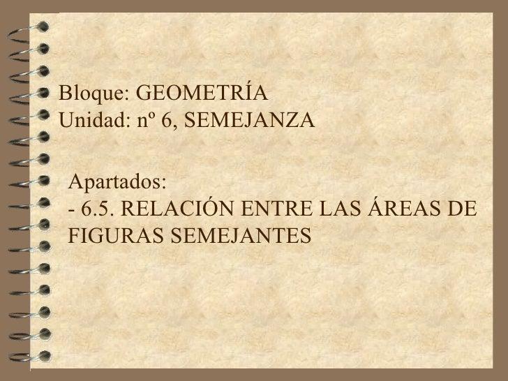 Bloque: GEOMETRÍA Unidad: nº 6, SEMEJANZA Apartados:  - 6.5.  RELACIÓN ENTRE LAS ÁREAS DE FIGURAS SEMEJANTES