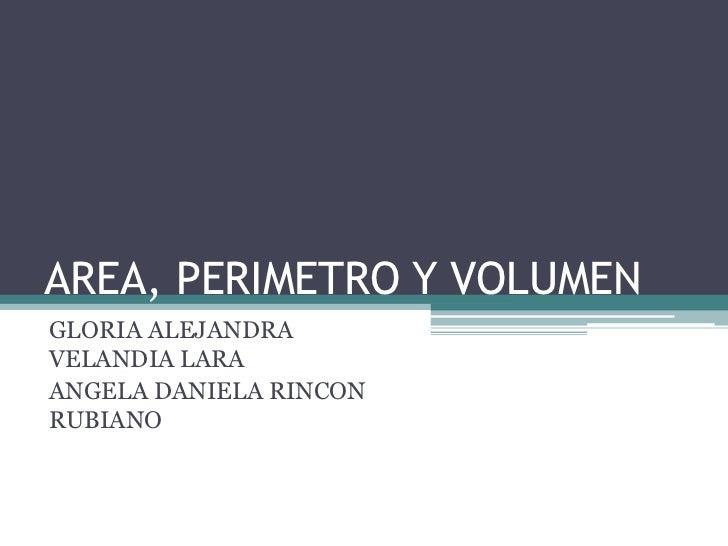 AREA, PERIMETRO Y VOLUMEN <br />GLORIA ALEJANDRA VELANDIA LARA<br />ANGELA DANIELA RINCON RUBIANO<br />