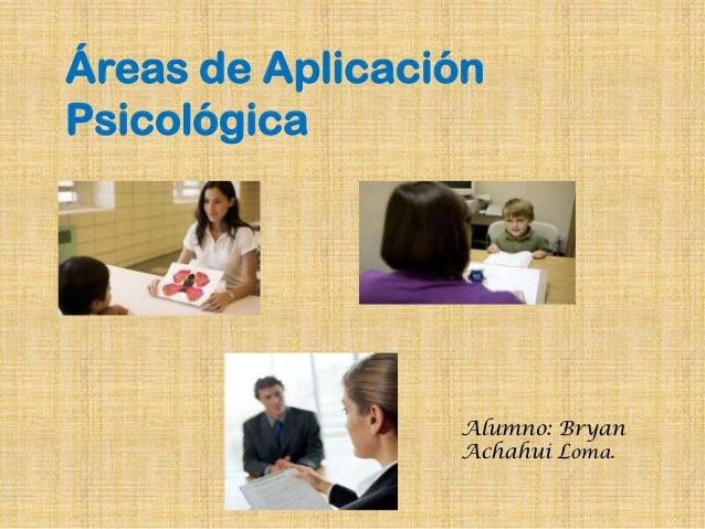Áreas de AplicaciónPsicológica                 Alumno: Bryan                 Achahui Loma.