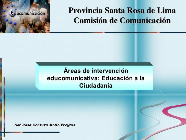 Provincia Santa Rosa de Lima Comisión de Comunicación Áreas de intervención educomunicativa: Educación a la Ciudadanía Sor...