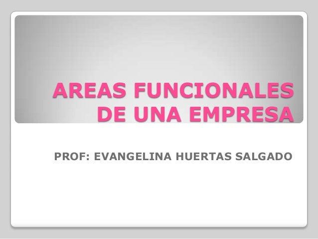 AREAS FUNCIONALES DE UNA EMPRESA PROF: EVANGELINA HUERTAS SALGADO