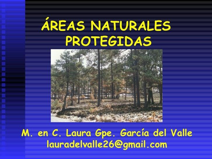 ÁREAS NATURALES PROTEGIDAS M. en C. Laura Gpe. García del Valle [email_address]