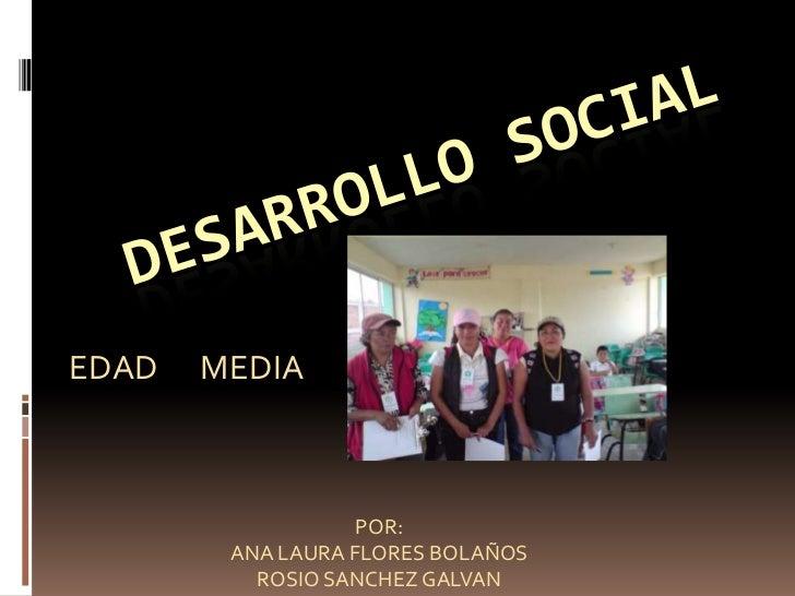 Desarrollo social<br />EDAD      MEDIA <br />POR: <br />ANA LAURA FLORES BOLAÑOS<br />ROSIO SANCHEZ GALVAN<br />