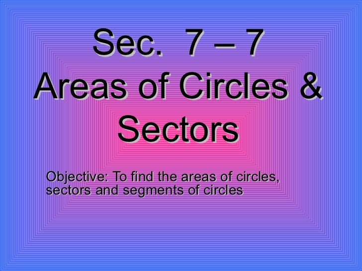 Sec.  7 – 7 Areas of Circles & Sectors Objective: To find the areas of circles, sectors and segments of circles