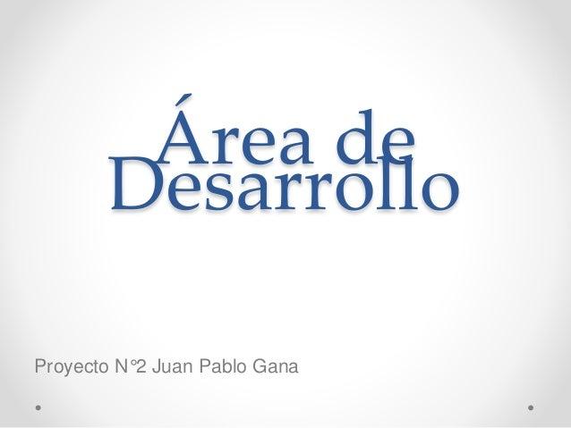 Área de Desarrollo Proyecto N°2 Juan Pablo Gana