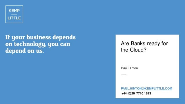 Are Banks ready for the Cloud?  Paul Hinton  PAUL.HINTON@KEMPLITTLE.COM +44 (0)20 7710 1623