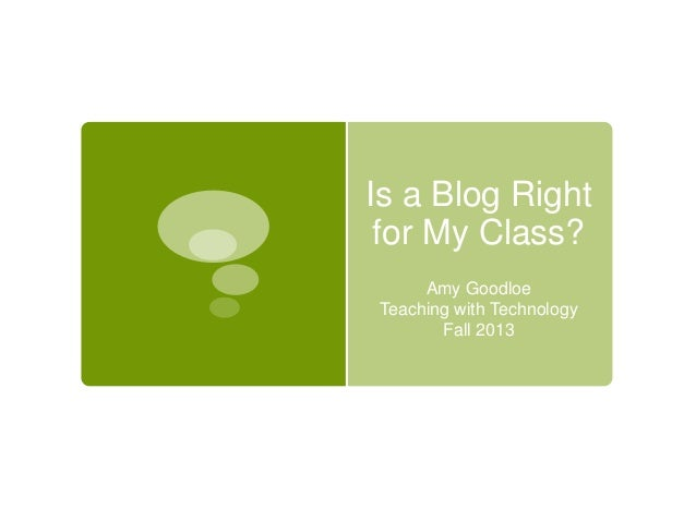 Is a Blog Right for My Class? Amy Goodloe Teaching with Technology Fall 2013