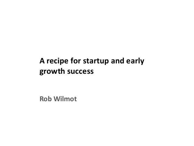 A recipe for startup and early growth success Rob Wilmot