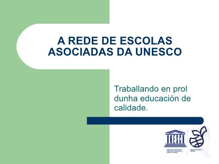 A REDE DE ESCOLAS ASOCIADAS DA UNESCO Traballando en prol dunha educación de calidade.