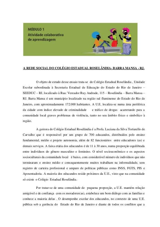 A REDE SOCIAL DO COLÉGIO ESTADUAL ROSELÂNDIA- BARRA MANSA - RJ. O objeto de estudo desse ensaio trata-se do Colégio Estadu...