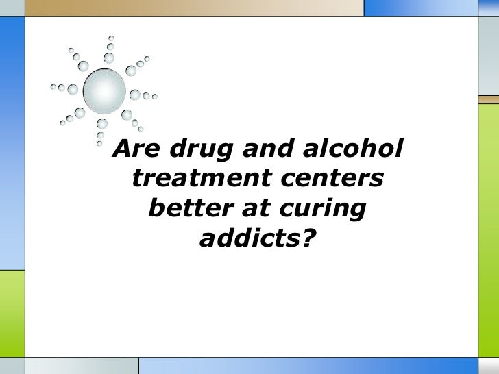 Are drug and alcohol treatment centers  better at curing      addicts?