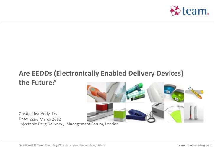 Are EEDDs (Electronically Enabled Delivery Devices)the Future?Created by: Andy FryDate: 22nd March 2012Injectable Drug Del...