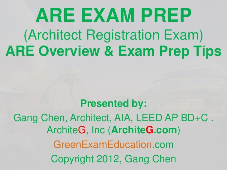 ARE EXAM PREP  (Architect Registration Exam)ARE Overview & Exam Prep Tips              Presented by: Gang Chen, Architect,...