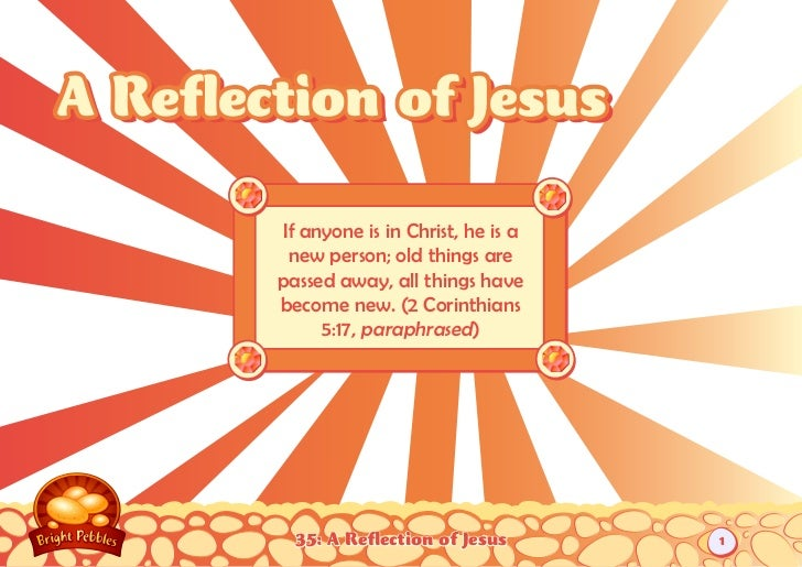 A Reflection of Jesus        If anyone is in Christ, he is a         new person; old things are        passed away, all th...