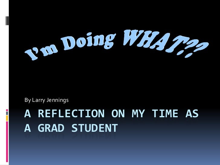 A Reflection on my time as a Grad Student<br />By Larry Jennings<br />