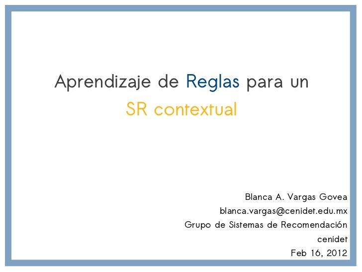 Aprendizaje de Reglas para un        SR contextual                          Blanca A. Vargas Govea                     bla...