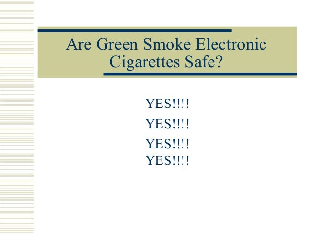 Are Green Smoke Electronic     Cigarettes Safe?          YES!!!!          YES!!!!          YES!!!!          YES!!!!