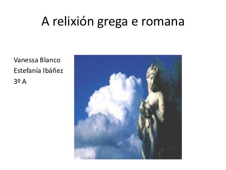 A relixióngrega e romana<br />Vanessa Blanco <br />Estefanía Ibáñez<br />3º A<br />