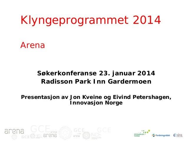 Klyngeprogrammet 2014 Arena Søkerkonferanse 23. januar 2014 Radisson Park Inn Gardermoen Presentasjon av Jon Kveine og Eiv...