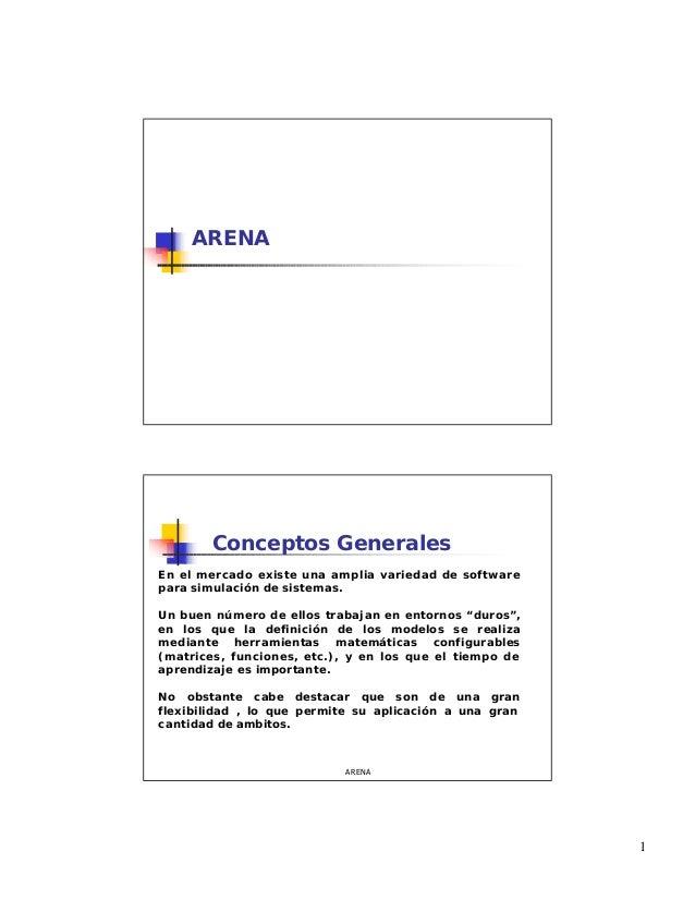 1 ARENA ARENA Conceptos Generales En el mercado existe una amplia variedad de software para simulación de sistemas. Un bue...