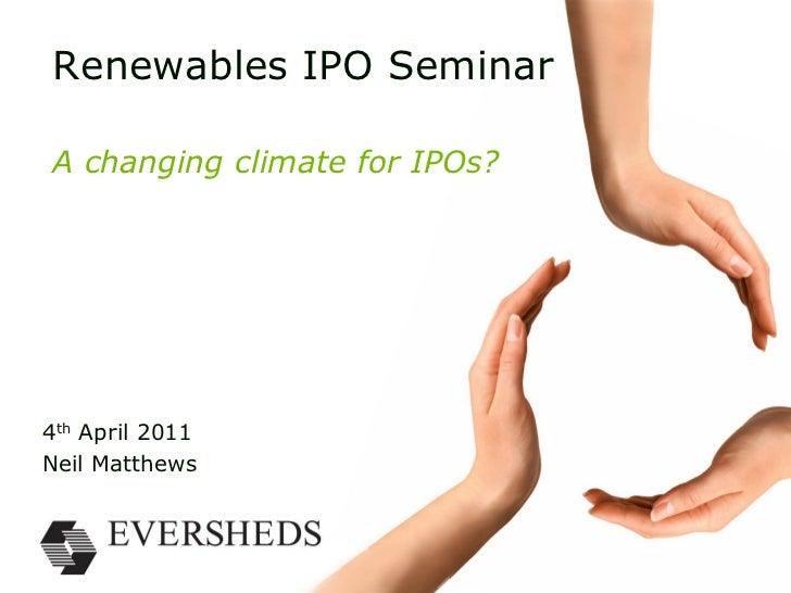 Renewables IPO SeminarA changing climate for IPOs?4th April 2011Neil Matthews