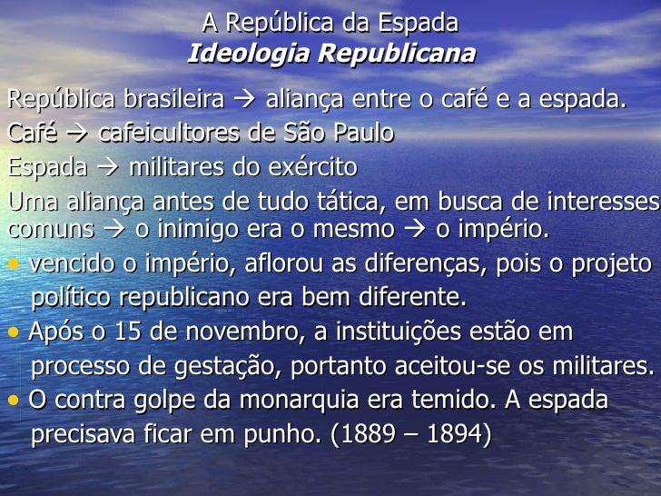 A República da Espada Ideologia Republicana <ul><li>República brasileira    aliança entre o café e a espada. </li></ul><u...
