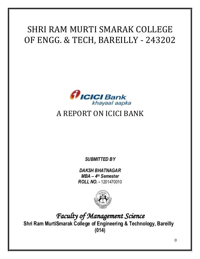 0 SHRI RAM MURTI SMARAK COLLEGE OF ENGG. & TECH, BAREILLY - 243202 A REPORT ON ICICI BANK SUBMITTED BY DAKSH BHATNAGAR MBA...