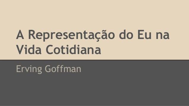 A Representação do Eu na Vida Cotidiana Erving Goffman