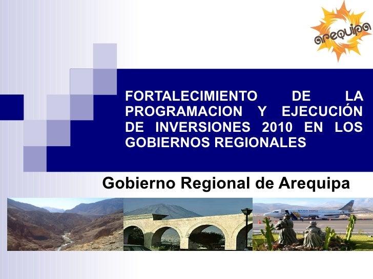 FORTALECIMIENTO DE LA PROGRAMACION Y EJECUCIÓN DE INVERSIONES 2010 EN LOS GOBIERNOS REGIONALES Gobierno Regional de Arequipa