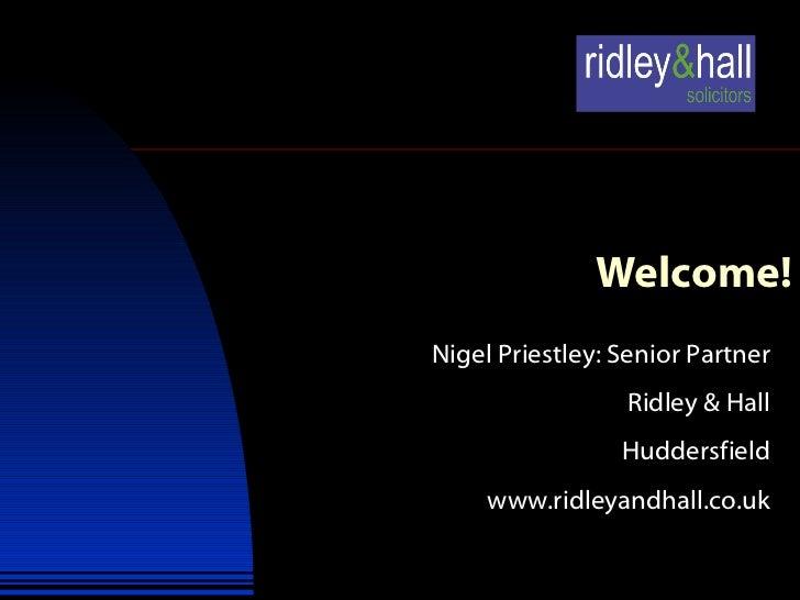 Welcome! Nigel Priestley: Senior Partner Ridley & Hall Huddersfield www.ridleyandhall.co.uk