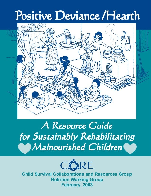 Positive Deviance/Hearth: Resource A R esource Guide for Sustainably R ehabilitating Malnourished Children  Positive Devia...
