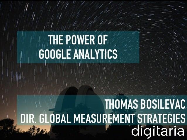 THE POWER OF   GOOGLE ANALYTICS                 THOMAS BOSILEVACDIR. GLOBAL MEASUREMENT STRATEGIES
