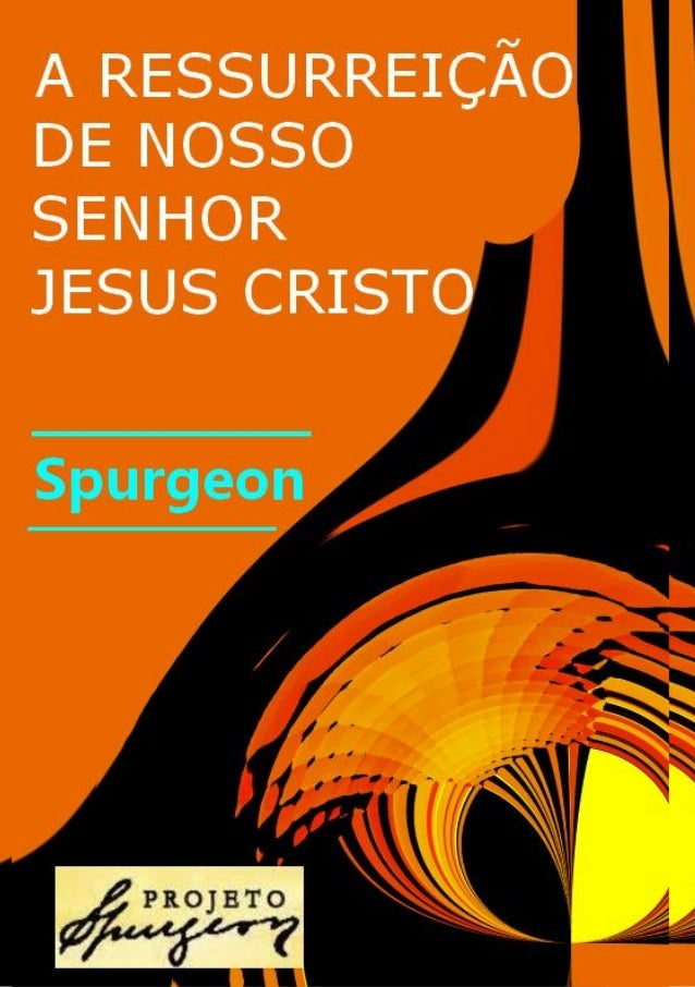 A RESSURREIÇÃO DE NOSSO SENHOR JESUS CRISTO  SERMÃO PREGADO DOMINGO DE MANHÃ 09 DE ABRIL DE 1882  POR CHARLES HADDON SPURG...
