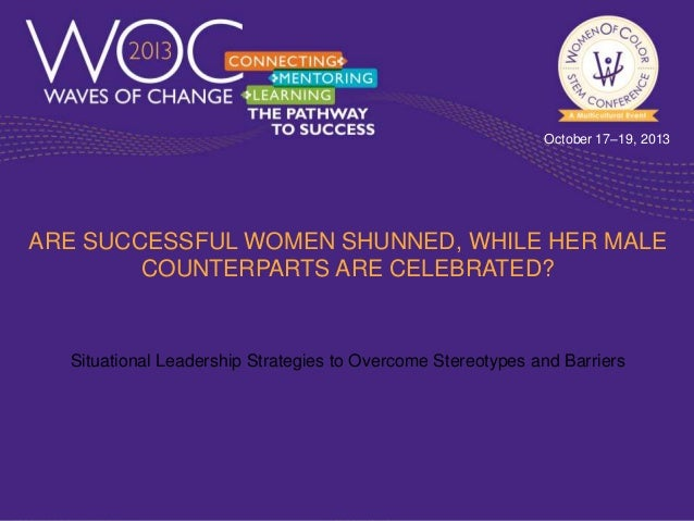 October 17–19, 2013  ARE SUCCESSFUL WOMEN SHUNNED, WHILE HER MALE COUNTERPARTS ARE CELEBRATED?  Situational Leadership Str...