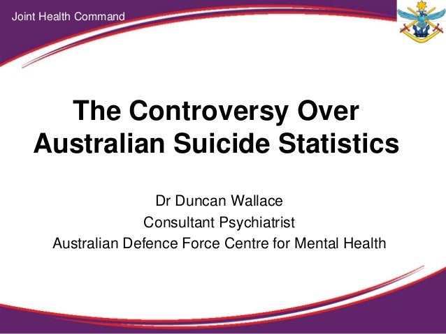 The Controversy Over Australian Suicide Statistics Dr Duncan Wallace Consultant Psychiatrist Australian Defence Force Cent...