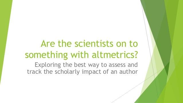 Are the scientists on to something with altmetrics? Exploring the best way to assess and track the scholarly impact of an ...