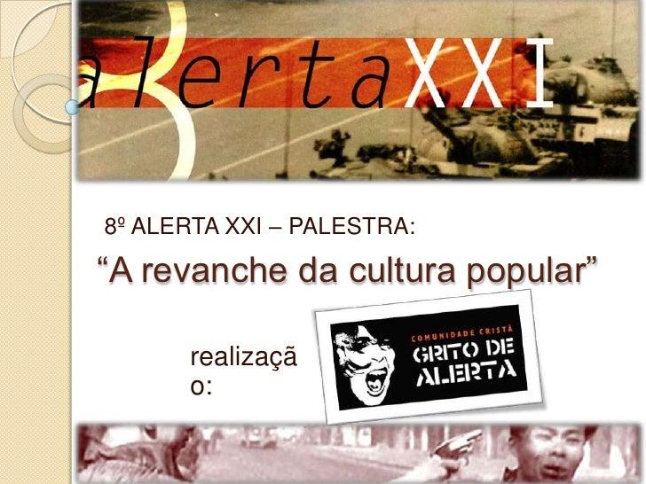 """8º ALERTA XXI – PALESTRA:<br />""""A revanche da cultura popular""""<br />realização:<br />"""