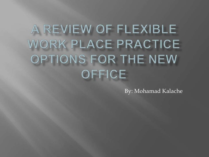 A Review Of Flexible Work Place Practice Options For The New Office<br />By: Mohamad Kalache<br />