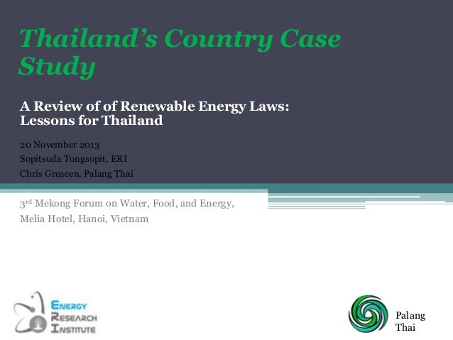 Thailand's Country Case Study A Review of of Renewable Energy Laws: Lessons for Thailand 20 November 2013 Sopitsuda Tongso...