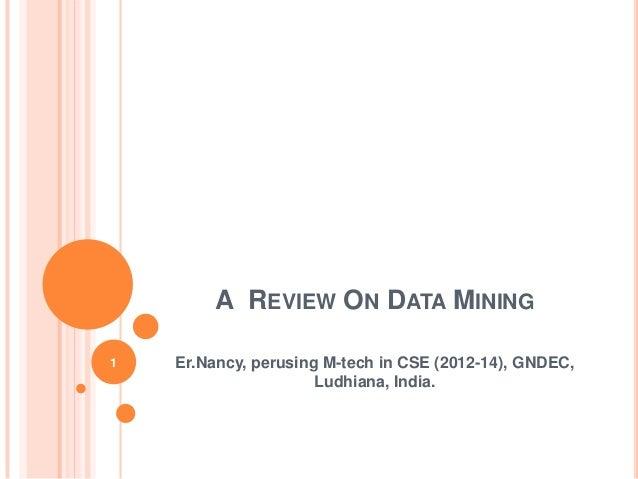 A REVIEW ON DATA MINING1   Er.Nancy, perusing M-tech in CSE (2012-14), GNDEC,                      Ludhiana, India.