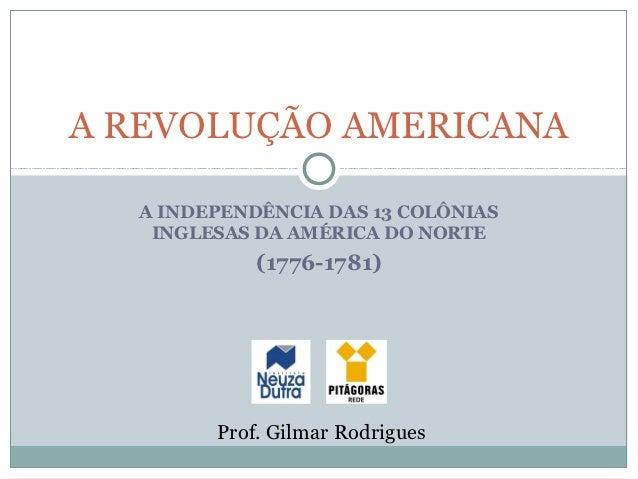 A REVOLUÇÃO AMERICANA  A INDEPENDÊNCIA DAS 13 COLÔNIAS   INGLESAS DA AMÉRICA DO NORTE            (1776-1781)        Prof. ...