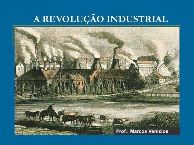 A REVOLUÇÃO INDUSTRIAL Prof.: Marcos Venicios