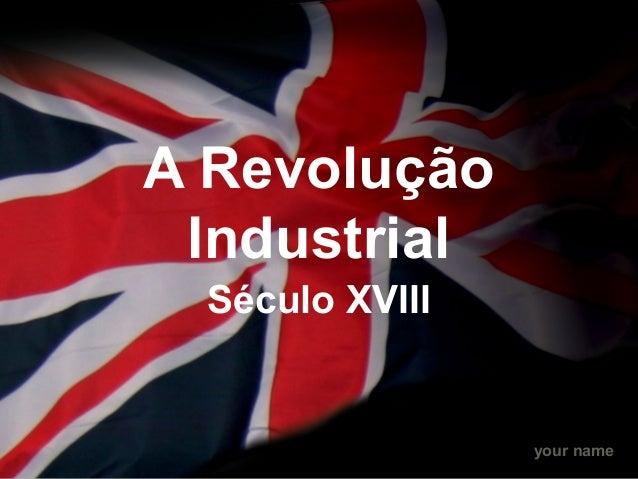 your name A Revolução Industrial Século XVIII
