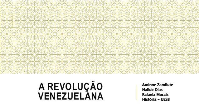 A REVOLUÇÃO VENEZUELANA Aminne Zamilute Nailde Dias Rafaela Morais História - UESB