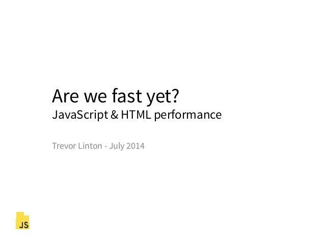 Are we fast yet? JavaScript & HTML performance Trevor Linton - July 2014